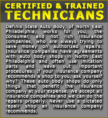 Certified & Trained Technicians: Definis State Auto Body, of North East Philadelphia, works for you, the consumer, and not rich insurance companies, who are always trying to save money on authorized repairs. Insurance companies have agreements with auto body shops in North East Philadelphia and often use imitation parts and leave out important procedures. If your insurance company recommends a shop to you, ask yourself why? These auto body shops do only things that benefit the insurance company at your expense. We accept all insurance companies and we can do the repairs properly. Never use a dictated repair shop an insurance company recommends.